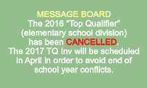 "MESSAGE BOARD The 2016 ""Top Qualifier"" (elementary school division)  has been CANCELLED. The 2017 TQ Inv will be scheduled in April in order to avoid end of school year conflicts."